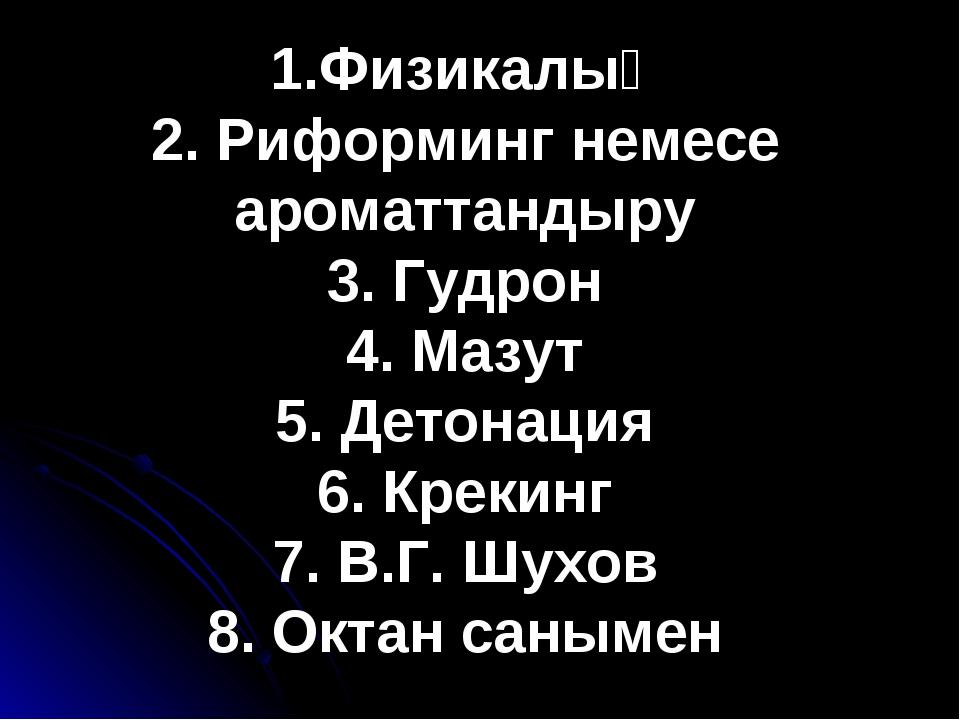 Ф 1.Физикалық 2. Риформинг немесе ароматтандыру 3. Гудрон 4. Мазут 5. Детонац...