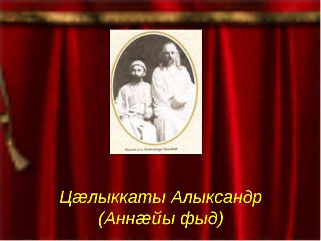 Цæлыккаты Алыксандр (Аннæйы фыд)