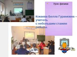 Урок физики. Кокаева Белла Гурамовна – учитель с небольшим стажем работы.