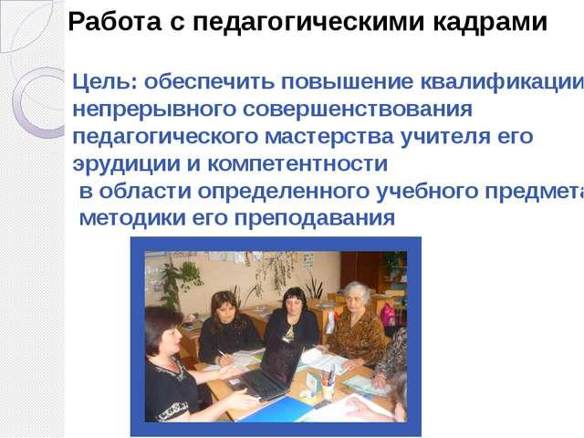 Работа с педагогическими кадрами Цель: обеспечить повышение квалификации, не...