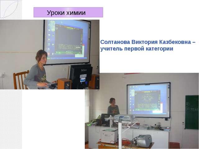 Солтанова Виктория Казбековна – учитель первой категории Уроки химии