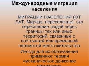Международные миграции населения МИГРАЦИИ НАСЕЛЕНИЯ (ОТ ЛАТ. Migratio- пересе