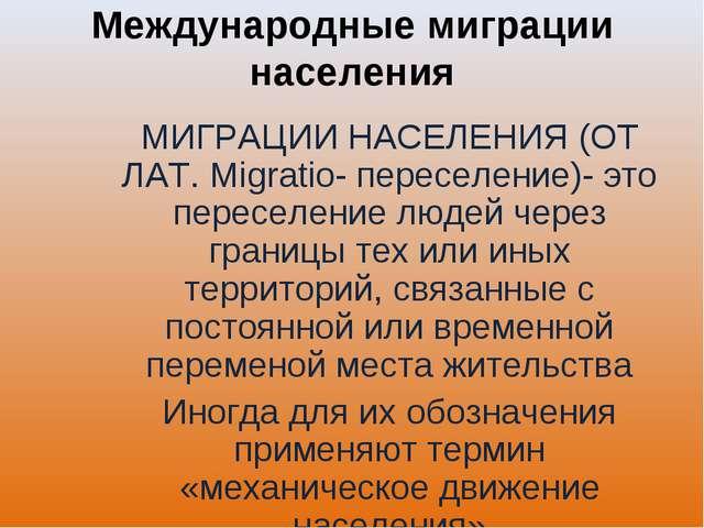 Международные миграции населения МИГРАЦИИ НАСЕЛЕНИЯ (ОТ ЛАТ. Migratio- пересе...