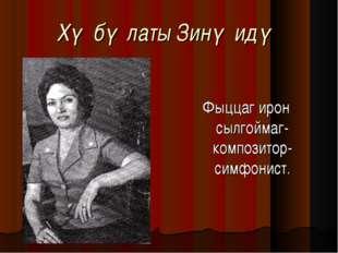 Хǽбǽлаты Зинǽидǽ Фыццаг ирон сылгоймаг-композитор-симфонист.