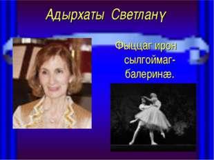 Адырхаты Светланǽ Фыццаг ирон сылгоймаг-балеринæ.