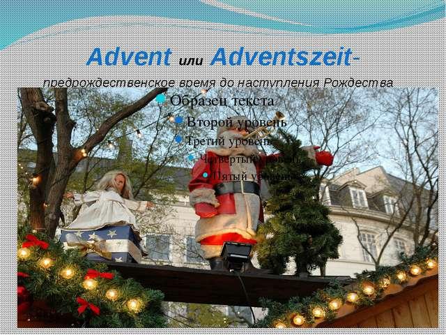 Advent или Adventszeit- предрождественское время до наступления Рождества