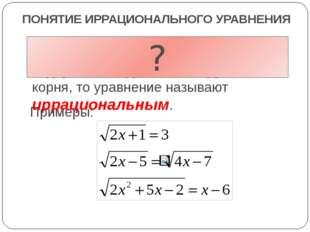 ПОНЯТИЕ ИРРАЦИОНАЛЬНОГО УРАВНЕНИЯ Если в уравнении переменная содержится под