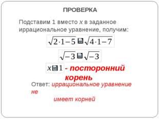 ПРОВЕРКА Подставим 1 вместо х в заданное иррациональное уравнение, получим: -
