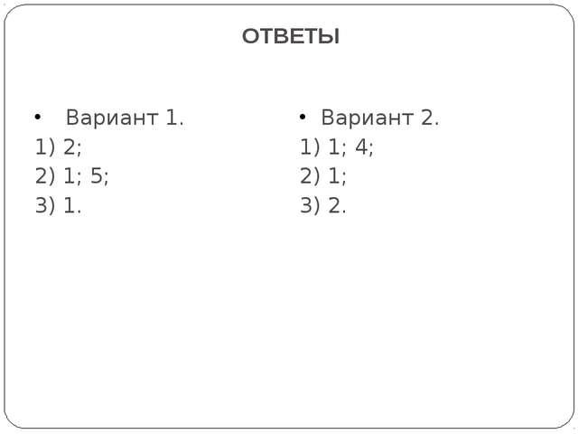 ОТВЕТЫ Вариант 1. 1) 2; 2) 1; 5; 3) 1. Вариант 2. 1) 1; 4; 2) 1; 3) 2.
