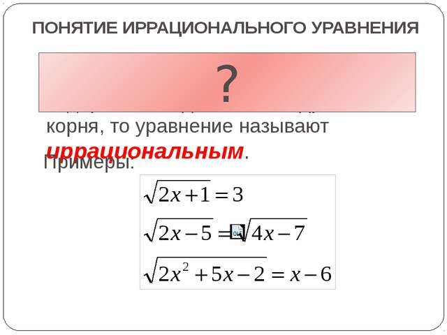 ПОНЯТИЕ ИРРАЦИОНАЛЬНОГО УРАВНЕНИЯ Если в уравнении переменная содержится под...