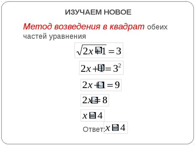 ИЗУЧАЕМ НОВОЕ Метод возведения в квадрат обеих частей уравнения Ответ: