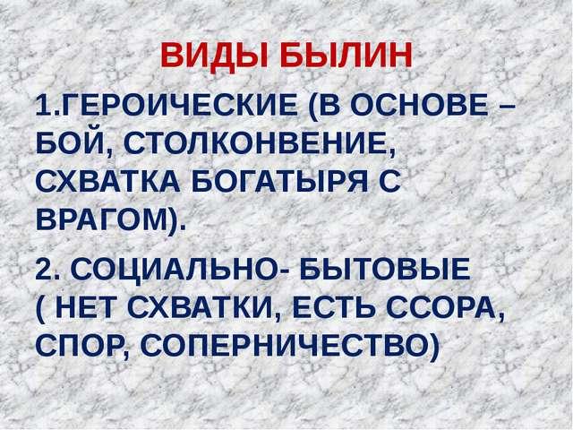 ВИДЫ БЫЛИН 1.ГЕРОИЧЕСКИЕ (В ОСНОВЕ – БОЙ, СТОЛКОНВЕНИЕ, СХВАТКА БОГАТЫРЯ С ВР...