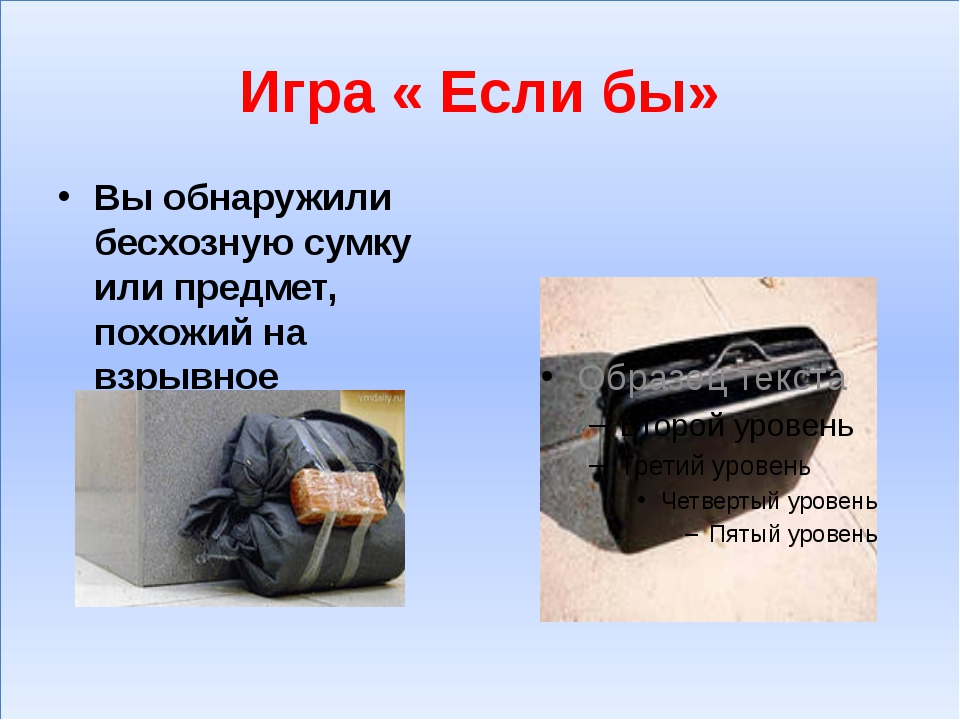 Игра « Если бы» Вы обнаружили бесхозную сумку или предмет, похожий на взрывн...