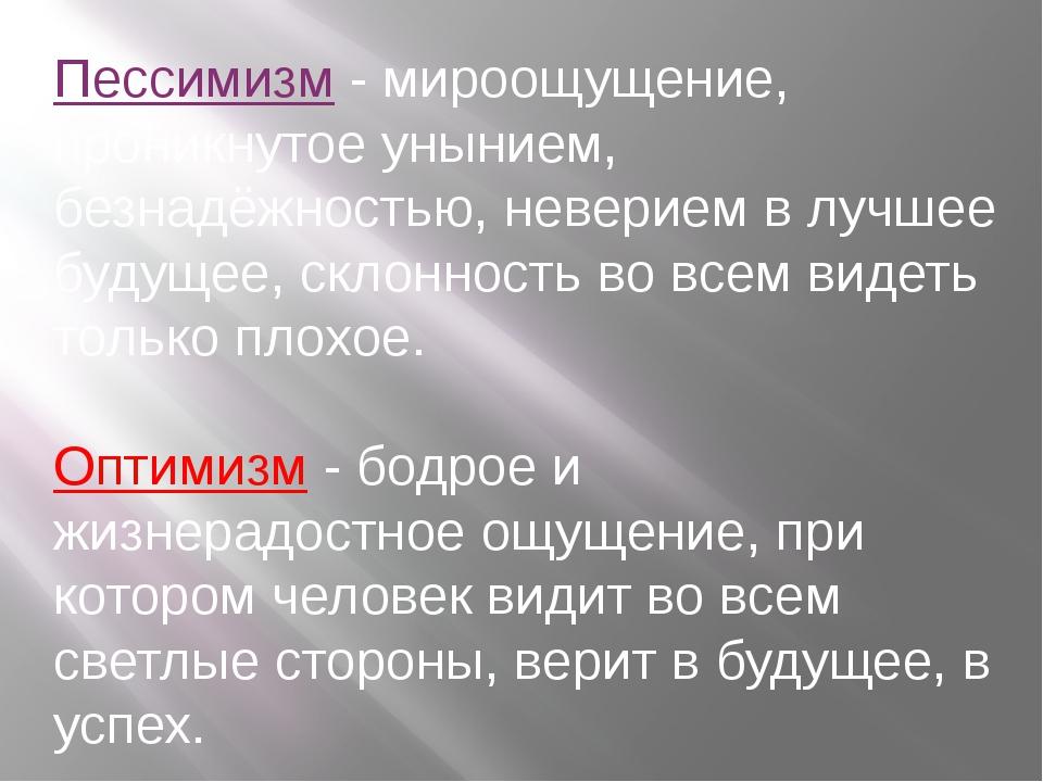 Пессимизм - мироощущение, проникнутое унынием, безнадёжностью, неверием в луч...