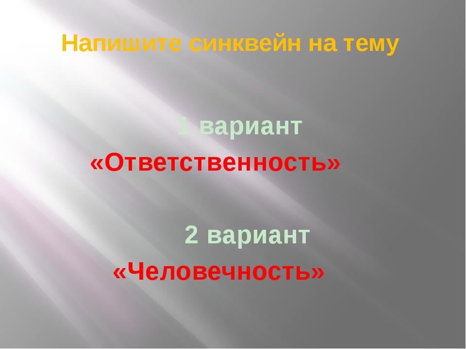 Напишите синквейн на тему 1 вариант «Ответственность» 2 вариант «Человечность»