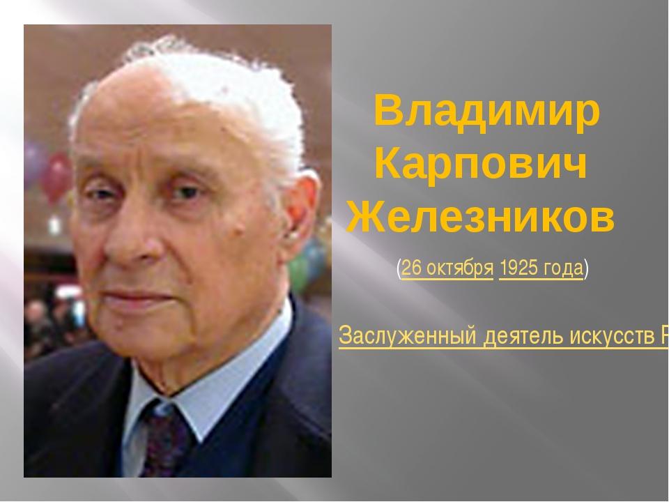 Владимир Карпович Железников (26 октября 1925 года) Заслуженный деятель иску...