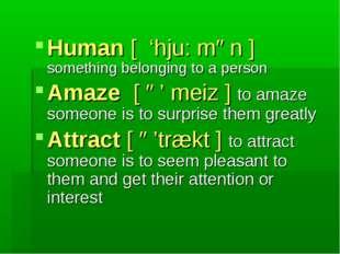 Human [ 'hju: mən ] something belonging to a person Amaze [ ə' meiz ] to amaz