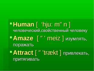 Human [ 'hju: mən ] человеческий,свойственный человеку Amaze [ ə' meiz ] изум