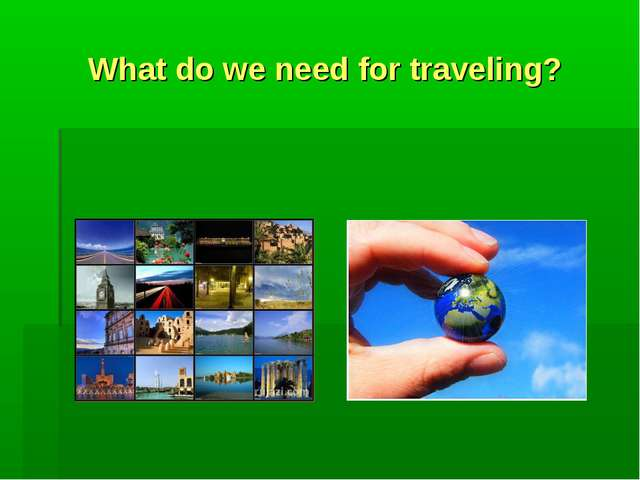What do we need for traveling?