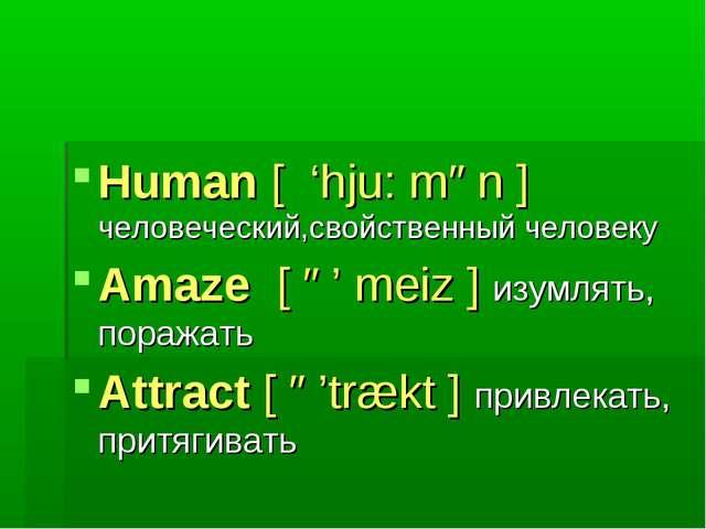 Human [ 'hju: mən ] человеческий,свойственный человеку Amaze [ ə' meiz ] изум...