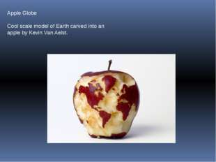 Apple Globe Cool scale model of Earth carved into an apple by Kevin Van Aelst.