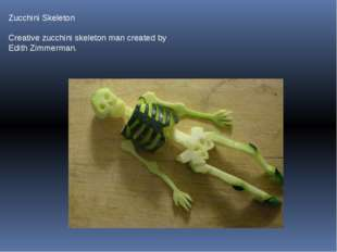 Zucchini Skeleton Creative zucchini skeleton man created by Edith Zimmerman.