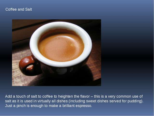 Coffee and Salt Add a touch of salt to coffee to heighten the flavor – this i...
