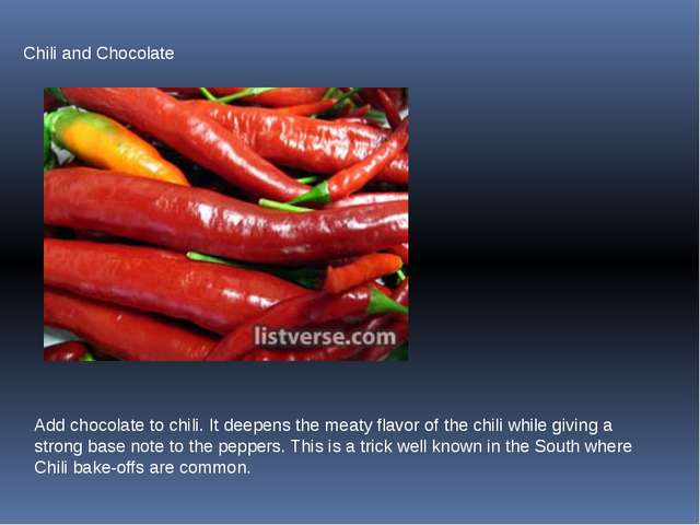 Chili and Chocolate Add chocolate to chili. It deepens the meaty flavor of th...