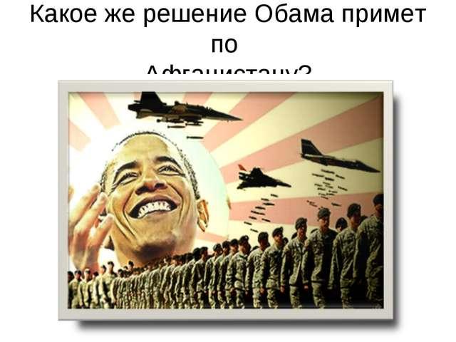 Какое же решение Обама примет по Афганистану?