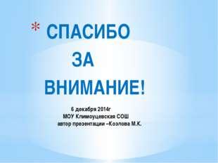 6 декабря 2014г МОУ Климоуцевская СОШ автор презентации –Козлова М.К. СПАСИБ