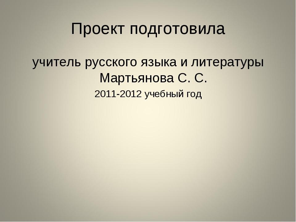 Проект подготовила учитель русского языка и литературы Мартьянова С. С. 2011-...