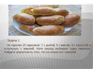 Задача 1. На тарелке 25 пирожков: 7 с рыбой, 5 с мясом, 4 с капустой и оста