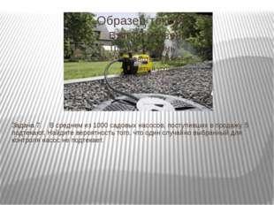 Задача 7. В среднем из 1000 садовых насосов, поступивших в продажу, 5 подт
