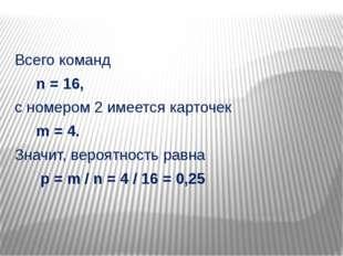 Всего команд n = 16, с номером 2 имеется карточек m = 4. Значит, вероятность