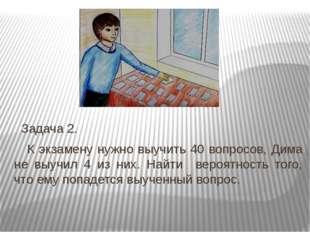 Задача 2. К экзамену нужно выучить 40 вопросов, Дима не выучил 4 из них. Най