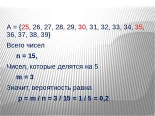 А = {25, 26, 27, 28, 29, 30, 31, 32, 33, 34, 35, 36, 37, 38, 39} Всего чисел