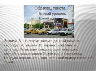 Задача 3. В фирме такси в данный момент свободно 20 машин: 10 черных, 2 желт