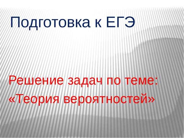 Подготовка к ЕГЭ Решение задач по теме: «Теория вероятностей»