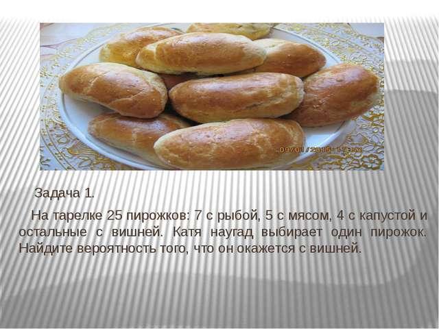 Задача 1. На тарелке 25 пирожков: 7 с рыбой, 5 с мясом, 4 с капустой и оста...