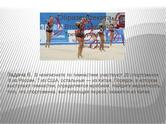 Задача 6.В чемпионате по гимнастике участвуют 20 спортсменок: 8 из России,...