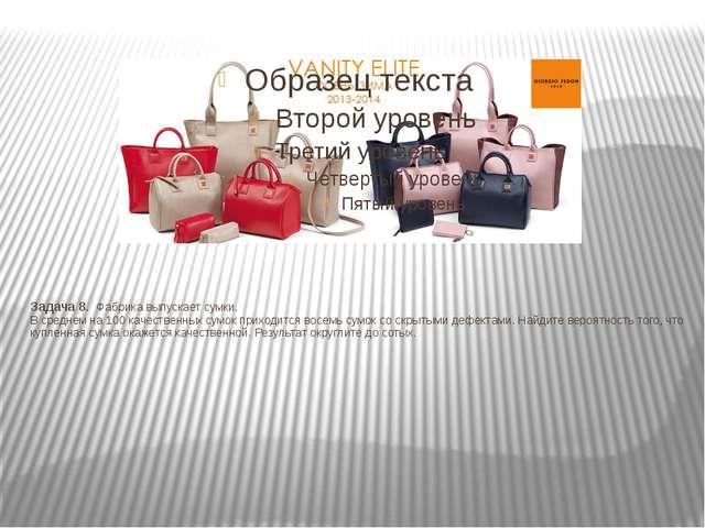 Задача 8.Фабрика выпускает сумки. В среднем на 100 качественных сумок при...