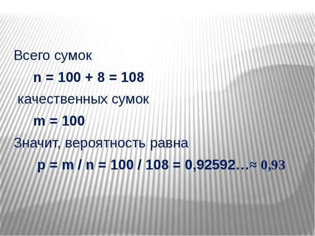 Всего сумок n = 100 + 8 = 108 качественных сумок m = 100 Значит, вероятность...