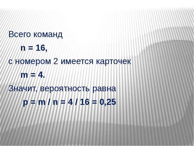 Всего команд n = 16, с номером 2 имеется карточек m = 4. Значит, вероятность...