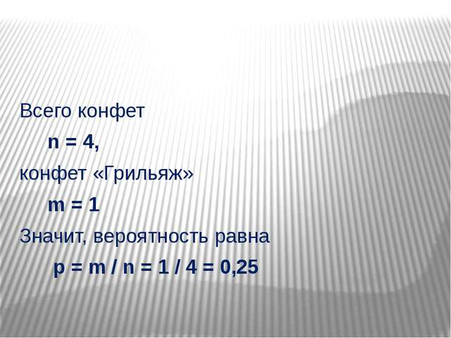 Всего конфет n = 4, конфет «Грильяж» m = 1 Значит, вероятность равна p = m /...