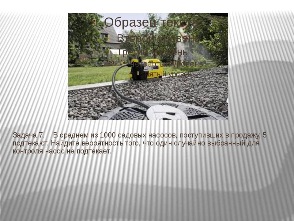 Задача 7. В среднем из 1000 садовых насосов, поступивших в продажу, 5 подт...