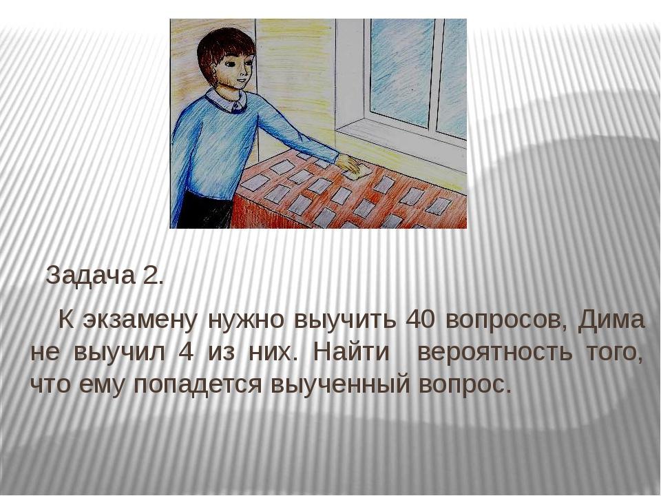 Задача 2. К экзамену нужно выучить 40 вопросов, Дима не выучил 4 из них. Най...