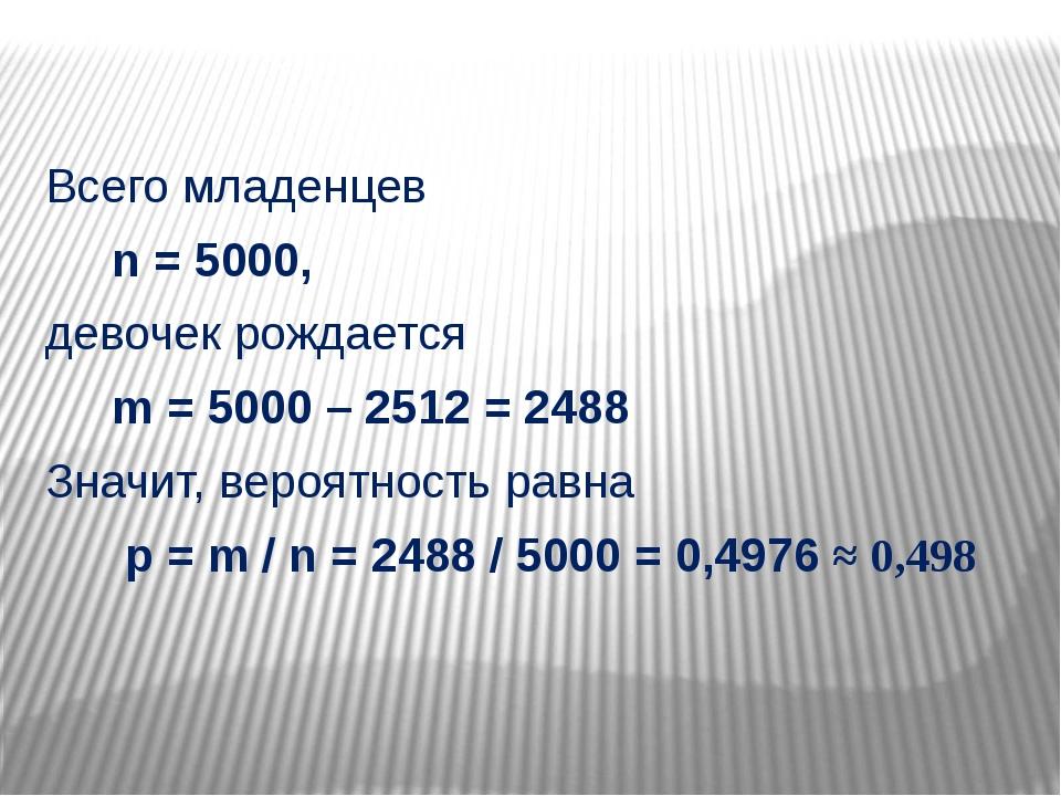 Всего младенцев n = 5000, девочек рождается m = 5000 – 2512 = 2488 Значит, в...