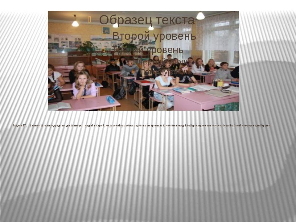 Задача 17. В классе 26 человек, среди них два близнеца — Андрей и Сергей....