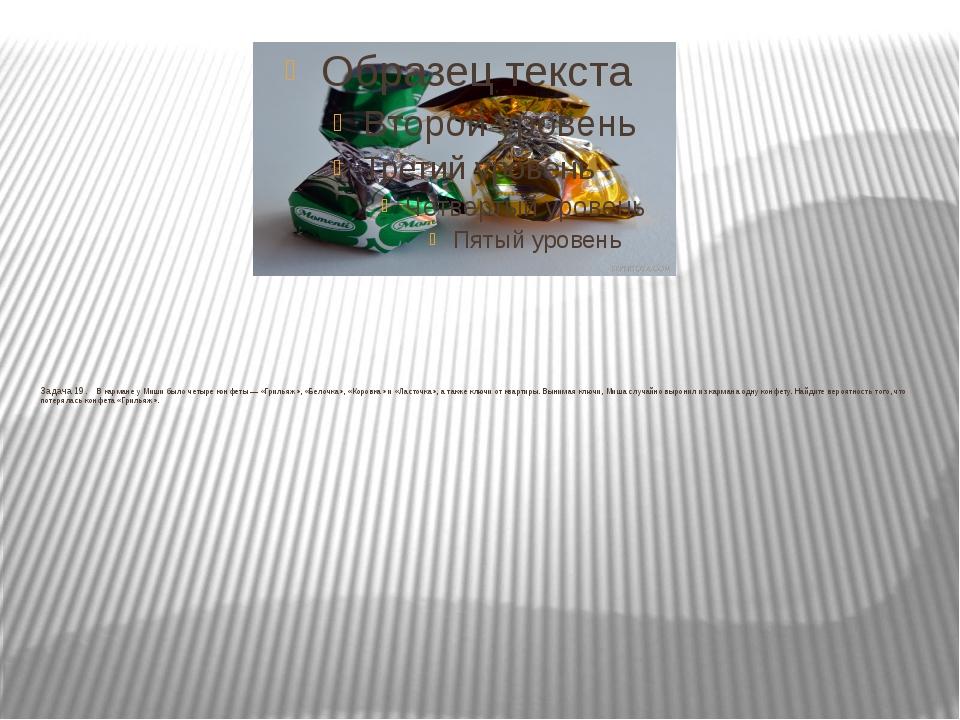 Задача 19. В кармане у Миши было четыре конфеты— «Грильяж», «Белочка», «...