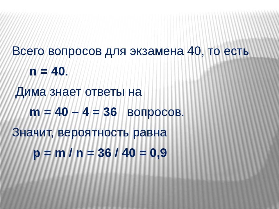 Всего вопросов для экзамена 40, то есть n = 40. Дима знает ответы на m = 40...